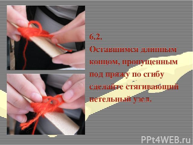 6.2. Оставшимся длинным концом, пропущенным под пряжу по сгибу сделайте стягивающий петельный узел.