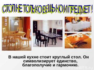В нашей кухне стоит круглый стол. Он символизирует единство, благополучие и гарм
