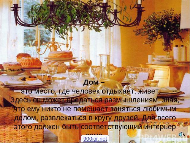Дом – это место, где человек отдыхает, живет. Здесь он может предаться размышлениям, зная, что ему никто не помешает заняться любимым делом, развлекаться в кругу друзей. Для всего этого должен быть соответствующий интерьер дома. 900igr.net