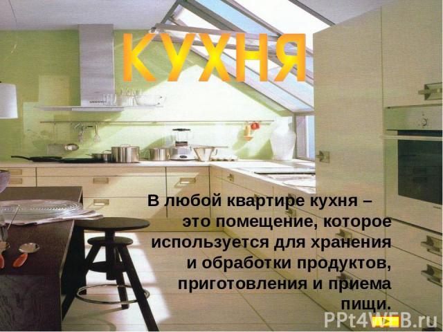 В любой квартире кухня – это помещение, которое используется для хранения и обработки продуктов, приготовления и приема пищи.