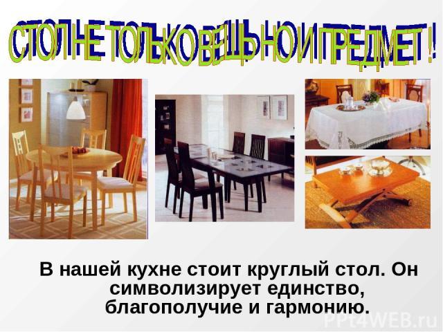 В нашей кухне стоит круглый стол. Он символизирует единство, благополучие и гармонию.