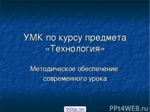 УМК по курсу предмета «Технология» Методическое обеспечение современного урока 9