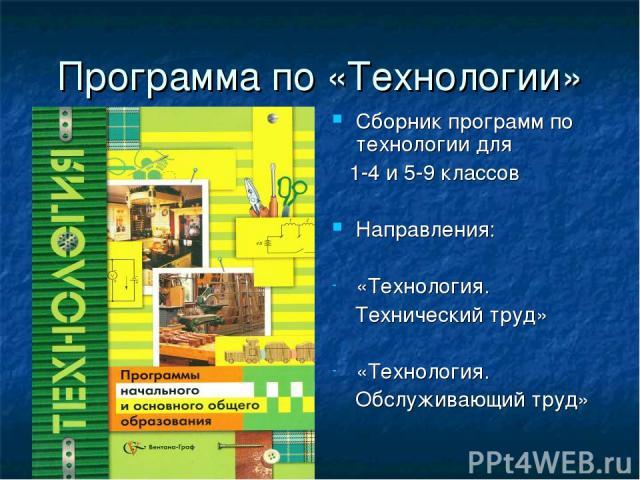 Программа по «Технологии» Сборник программ по технологии для 1-4 и 5-9 классов Направления: «Технология. Технический труд» «Технология. Обслуживающий труд»