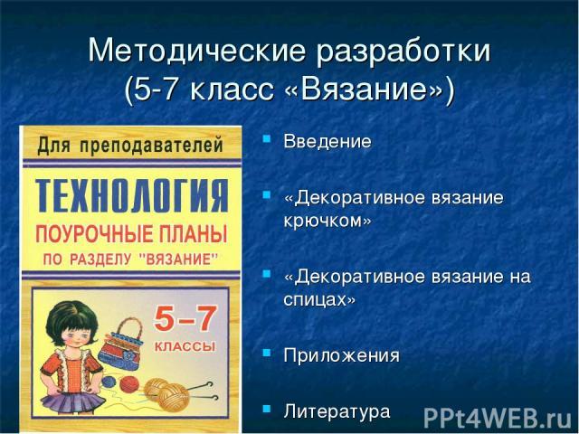 Методические разработки (5-7 класс «Вязание») Введение «Декоративное вязание крючком» «Декоративное вязание на спицах» Приложения Литература