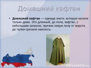 Домашний кафтан — одежда знати, которую носили только дома. Это длинный, до пола
