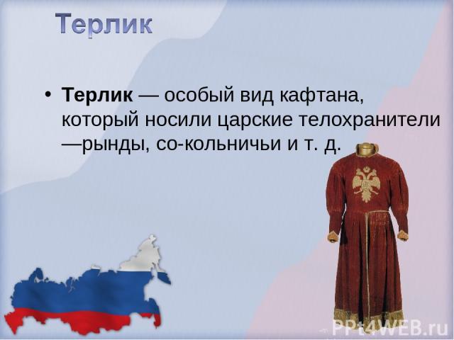 Терлик — особый вид кафтана, который носили царские телохранители —рынды, со-кольничьи и т. д.