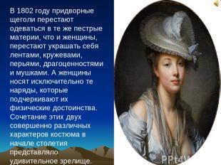В 1802 году придворные щеголи перестают одеваться в те же пестрые материи, что и