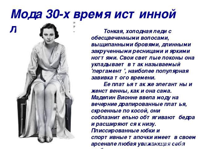 Мода 30-х время истинной леди. Тонкая, холодная леди с обесцвеченными волосами, выщипанными бровями, длинными закрученными ресницами и яркими ногтями. Свои светлые локоны она укладывает в так называемый 'пергамент', наиболее популярная завивка того …