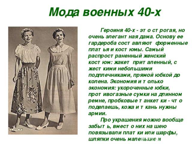 Мода военных 40-х Героиня 40-х - это строгая, но очень элегантная дама. Основу ее гардероба составляют форменные платья и костюмы. Самый распространенный женский костюм: жакет приталенный, с жесткими небольшими подплечниками, прямой юбкой до колена.…