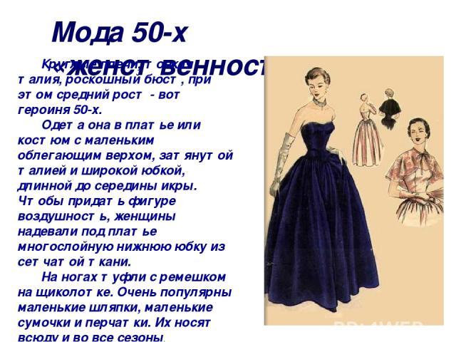 Мода 50-х «женственность» Круглые плечи, тонкая талия, роскошный бюст, при этом средний рост - вот героиня 50-х. Одета она в платье или костюм с маленьким облегающим верхом, затянутой талией и широкой юбкой, длинной до середины икры. Чтобы придать ф…