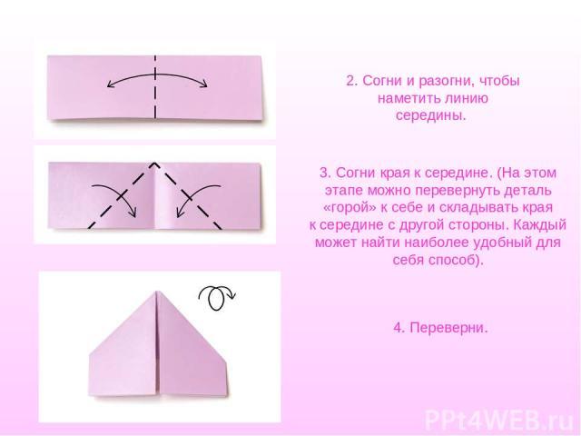 2. Согни иразогни, чтобы наметить линию середины. 3. Согни края ксередине. (Наэтом этапе можно перевернуть деталь «горой» ксебе искладывать края ксередине сдругой стороны. Каждый может найти наиболее удобный для себя способ). 4. Переверни.