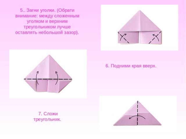 5.. Загни уголки. (Обрати внимание: между сложенным уголком иверхним треугольником лучше оставлять небольшой зазор). 6. Подними края вверх. 7. Сложи треугольник.