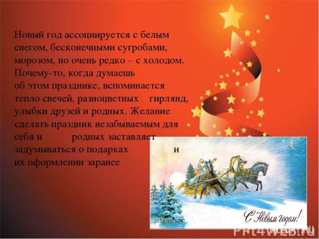 Новый год ассоциируется с белым снегом, бесконечными сугробами, морозом, но очень редко – с холодом. Почему-то, когда думаешь об этом празднике, вспоминается тепло свечей, разноцветных гирлянд, улыбки друзей и родных. Желание сделать праздник незабы…
