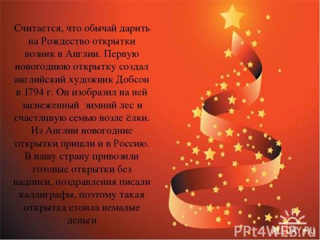 Считается, что обычай дарить на Рождество открытки возник в Англии. Первую новогоднюю открытку создал английский художник Добсон в 1794 г. Он изобразил на ней заснеженный зимний лес и счастливую семью возле ёлки. Из Англии новогодние открытки пришли…