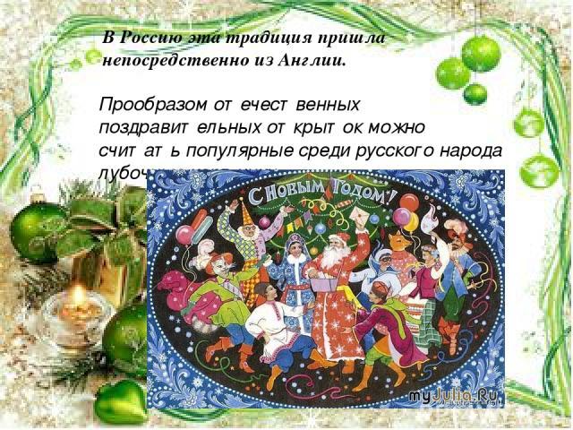 Прообразом отечественных поздравительных открыток можно считать популярные среди русского народа лубочные картинки. В Россию эта традиция пришла непосредственно из Англии.