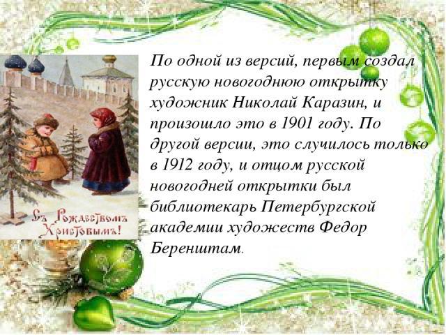 По одной из версий, первым создал русскую новогоднюю открытку художник Николай Каразин, и произошло это в 1901 году. По другой версии, это случилось только в 1912 году, и отцом русской новогодней открытки был библиотекарь Петербургской академии худо…