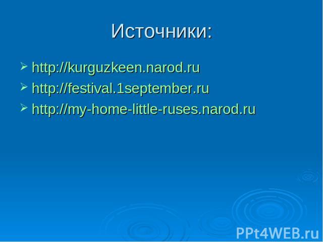 Источники: http://kurguzkeen.narod.ru http://festival.1september.ru http://my-home-little-ruses.narod.ru