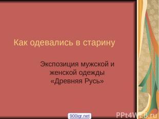 Как одевались в старину Экспозиция мужской и женской одежды «Древняя Русь» 900ig