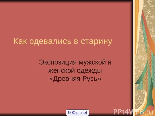 Как одевались в старину Экспозиция мужской и женской одежды «Древняя Русь» 900igr.net