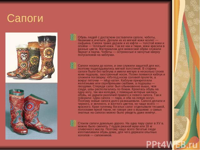 Сапоги Обувь людей с достатком составляли сапоги, чоботы, башмаки и ичетыги. Делали их из мягкой кожи козлят — сафьяна. Сапоги также делали и из юфти — толстой кожи и опойки — телячьей кожи. Так же как и ткани, кожи красили в разные цвета. Материало…
