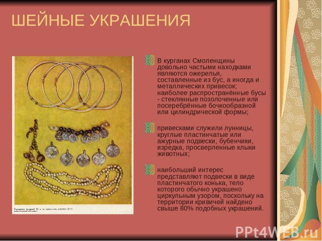 ШЕЙНЫЕ УКРАШЕНИЯ В курганах Смоленщины довольно частыми находками являются ожерелья, составленные из бус, а иногда и металлических привесок; наиболее распространённые бусы - стеклянные позолоченные или посеребрённые бочкообразной или цилиндрической …