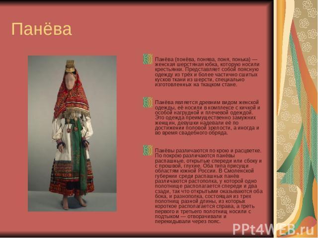 Панёва Панёва (понёва, понява, поня, понька) — женская шерстяная юбка, которую носили крестьянки. Представляет собой поясную одежду из трёх и более частично сшитых кусков ткани из шерсти, специально изготовленных на ткацком стане. Панёва является др…
