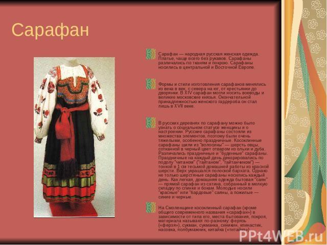 Сарафан Сарафан — народная русская женская одежда. Платье, чаще всего без рукавов. Сарафаны различались по тканям и покрою. Сарафаны носились в центральной и Восточной Европе. Формы и стили изготовления сарафанов менялись из века в век, с севера на …