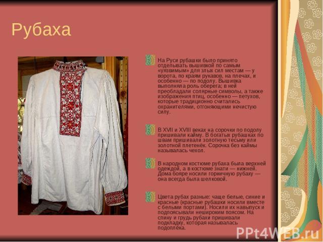 Рубаха На Руси рубашки было принято отделывать вышивкой по самым «уязвимым» для злых сил местам — у ворота, по краям рукавов, на плечах, и особенно — по подолу. Вышивка выполняла роль оберега; в ней преобладали солярные символы, а также изображения …