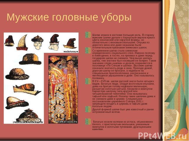 Мужские головные уборы Шапки играли в костюме большую роль. В старину мужские шапки делали с бархатным верхом яркого цвета конической или округлой формы, но обязательно с меховым околышем. Опушка из дорогого меха или даже наушники были отличительным…