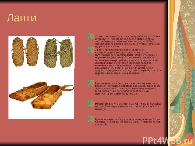 Лапти Ла пти— низкая обувь, распространённая на Руси в старину, но, тем не менее, бывшая в широком употреблении в сельской местности до 1930-х, сплетённая из древесного лыка (липовые, вязовые и другие) или бересты. Лапоть привязывался к ноге шнуркам…