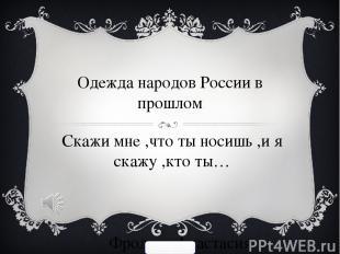 Одежда народов России в прошлом Скажи мне ,что ты носишь ,и я скажу ,кто ты… Фро