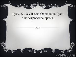Pусь, X - XVII век. Одежда на Руси в допетровское время.