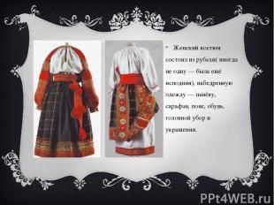 Женский костюм состоял из рубахи( иногда не одну — была ещё исподняя), набедренн