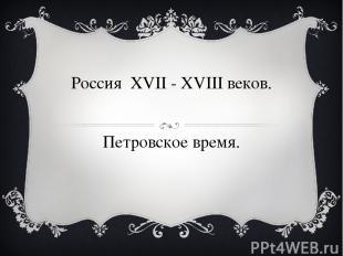 Россия XVII - XVIII веков. Петровское время.