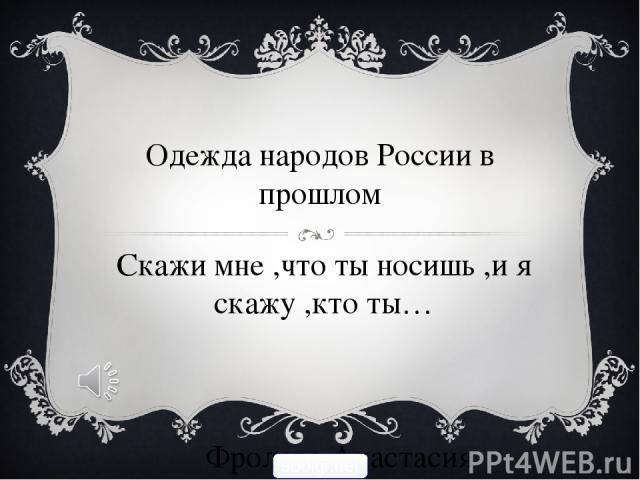 Одежда народов России в прошлом Скажи мне ,что ты носишь ,и я скажу ,кто ты… Фролова Анастасия 900igr.net