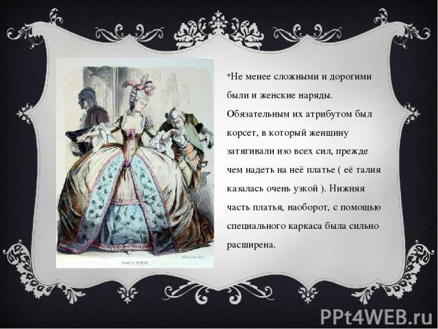 Не менее сложными и дорогими были и женские наряды. Обязательным их атрибутом был корсет, в который женщину затягивали изо всех сил, прежде чем надеть на неё платье ( её талия казалась очень узкой ). Нижняя часть платья, наоборот, с помощью специаль…