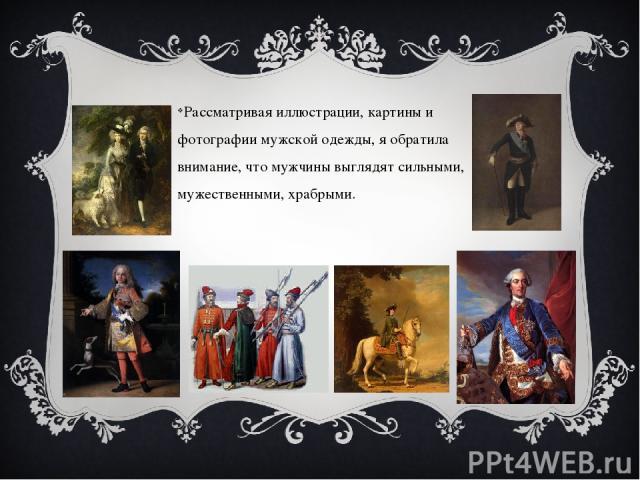Рассматривая иллюстрации, картины и фотографии мужской одежды, я обратила внимание, что мужчины выглядят сильными, мужественными, храбрыми.