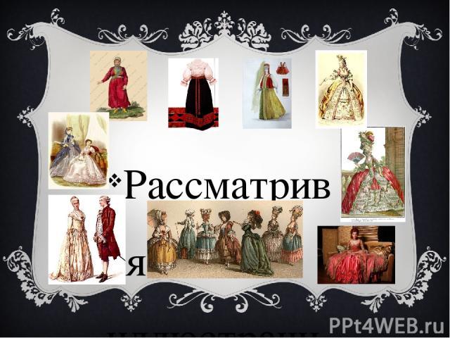 Рассматривая иллюстрации, картины и фотографии дамской одежды, я пришла к выводу, что дамы в разные времена были модны, красивы, изящны.
