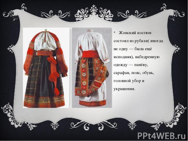 Женский костюм состоял из рубахи( иногда не одну — была ещё исподняя), набедренную одежду — панёву, сарафан, пояс, обувь, головной убор и украшения.