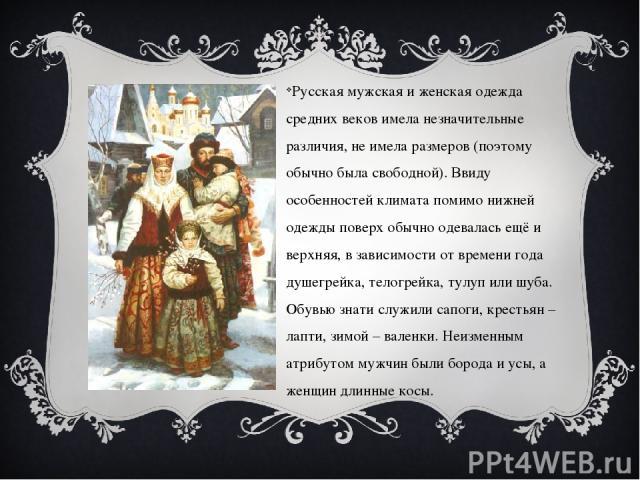 Русская мужская и женская одежда средних веков имела незначительные различия, не имела размеров (поэтому обычно была свободной). Ввиду особенностей климата помимо нижней одежды поверх обычно одевалась ещё и верхняя, в зависимости от времени года душ…