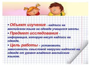 • Объект изучения - надписи на английском языке на одежде учащихся школы. • Пред