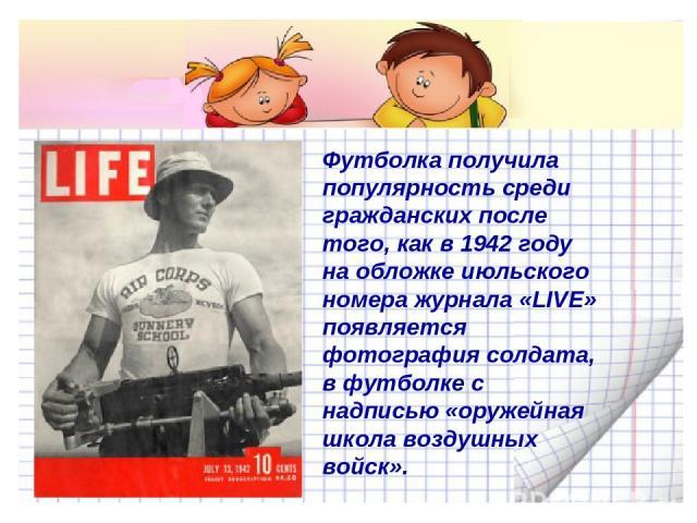 Футболка получила популярность среди гражданских после того, как в 1942 году на обложке июльского номера журнала «LIVE» появляется фотография солдата, в футболке с надписью «оружейная школа воздушных войск».