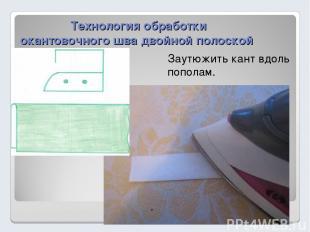 Технология обработки окантовочного шва двойной полоской Заутюжить кант вдоль поп