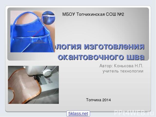 Технология изготовления окантовочного шва Автор: Конькова Н.П. учитель технологии Топчиха 2014 МБОУ Топчихинская СОШ №2 5klass.net
