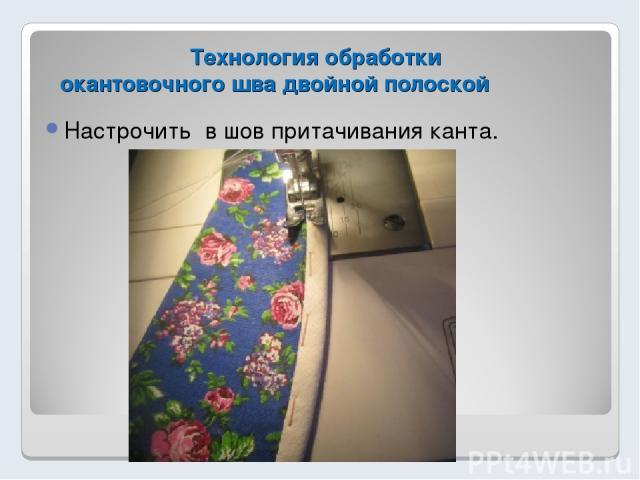 Технология обработки окантовочного шва двойной полоской Настрочить в шов притачивания канта.