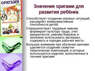 Значение оригами для развития ребёнка Способствует созданию игровых ситуаций, ра