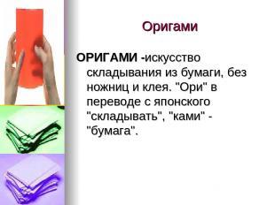 """Оригами ОРИГАМИ -искусство складывания из бумаги, без ножниц и клея. """"Ори"""" в пер"""
