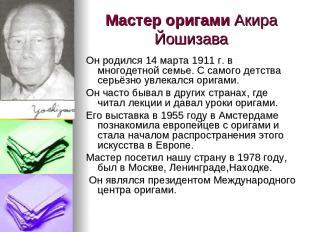 Мастер оригами Акира Йошизава Он родился 14 марта 1911 г. в многодетной семье. С