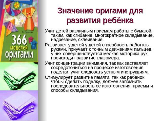Значение оригами для развития ребёнка Учит детей различным приемам работы с бумагой, таким, как сгибание, многократное складывание, надрезание, склеивание. Развивает у детей у детей способность работать руками, приучает к точным движениям пальцев, у…