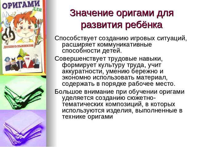 Значение оригами для развития ребёнка Способствует созданию игровых ситуаций, расширяет коммуникативные способности детей. Совершенствует трудовые навыки, формирует культуру труда, учит аккуратности, умению бережно и экономно использовать материал, …
